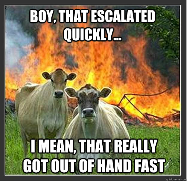 Boy, that escalated quickly... I mean, that really got out of hand fast - Boy, that escalated quickly... I mean, that really got out of hand fast  Evil cows