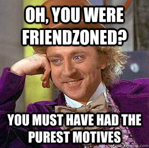 Oh, you were friendzoned? you must have had the purest motives - Oh, you were friendzoned? you must have had the purest motives  Condescending Wonka