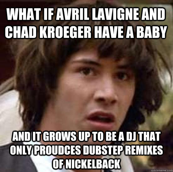 what IF avril lavigne and chad kroeger have a baby and it grows up to be a dj that only proudces dubstep remixes of nickelback - what IF avril lavigne and chad kroeger have a baby and it grows up to be a dj that only proudces dubstep remixes of nickelback  conspiracy keanu