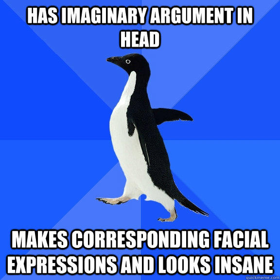 Has imaginary argument in head Makes corresponding facial expressions and looks insane  Socially Awkward Penguin