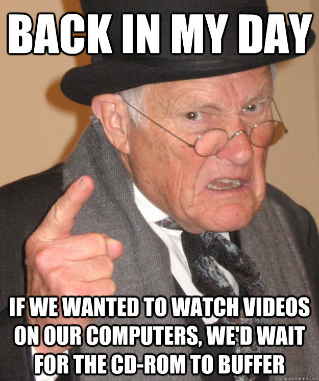Back in my day If we wanted to watch videos on our computers, we'd wait for the cd-rom to buffer - Back in my day If we wanted to watch videos on our computers, we'd wait for the cd-rom to buffer  Angry Old Man