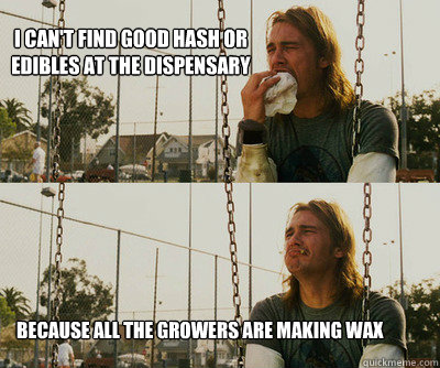 I can't find good hash or edibles at the dispensary because all the growers are making wax  - I can't find good hash or edibles at the dispensary because all the growers are making wax   First World Stoner Problems