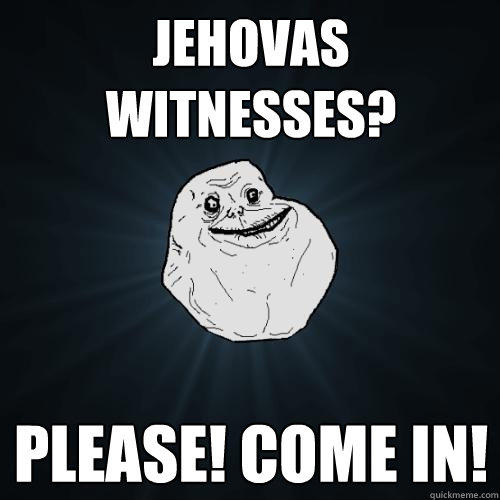 jehovas witnesses? please! come in! - jehovas witnesses? please! come in!  Forever Alone