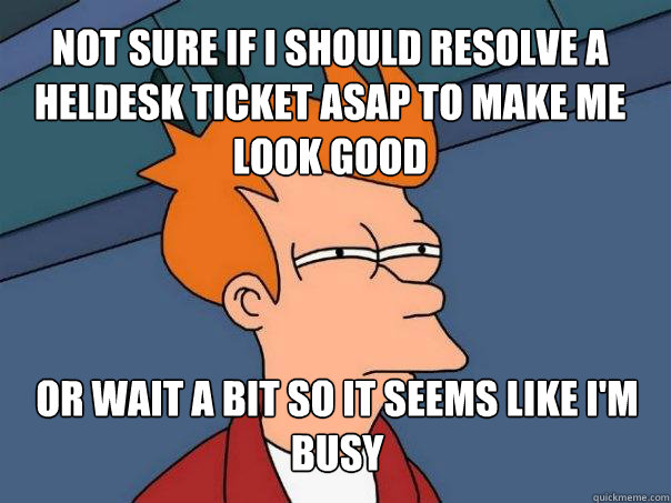 Not sure if i should resolve a heldesk ticket asap to make me look good or wait a bit so it seems like I'm busy - Not sure if i should resolve a heldesk ticket asap to make me look good or wait a bit so it seems like I'm busy  Futurama Fry