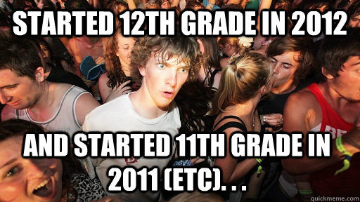 Started 12th grade in 2012 and started 11th grade in 2011 (etc). . .  - Started 12th grade in 2012 and started 11th grade in 2011 (etc). . .   Sudden Clarity Clarence