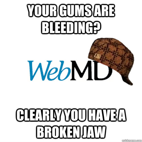 yOUR gums are bleeding? Clearly you have a broken jaw  Scumbag WebMD