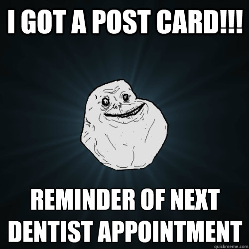 I got a post card!!! reminder of next dentist appointment - I got a post card!!! reminder of next dentist appointment  Forever Alone