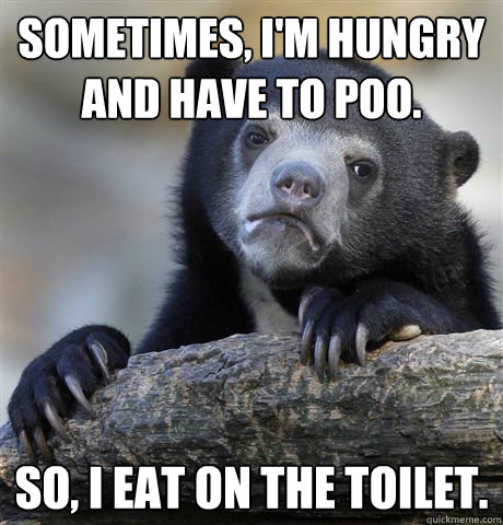 Sometimes, I'm hungry and have to poo. So, I eat on the toilet. - Sometimes, I'm hungry and have to poo. So, I eat on the toilet.  confessionbear