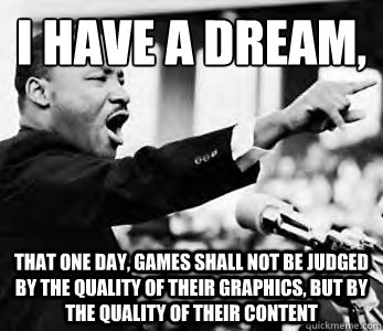 I have a dream,  That one day, games shall not be judged by the quality of their graphics, but by the quality of their content - I have a dream,  That one day, games shall not be judged by the quality of their graphics, but by the quality of their content  Martin Luther King Jr.