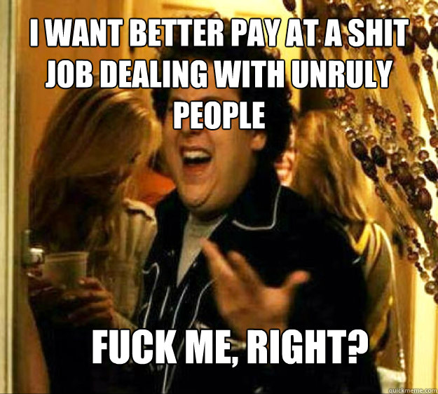 I want better pay at a shit job dealing with unruly people FUCK ME, RIGHT? - I want better pay at a shit job dealing with unruly people FUCK ME, RIGHT?  Seth from Superbad