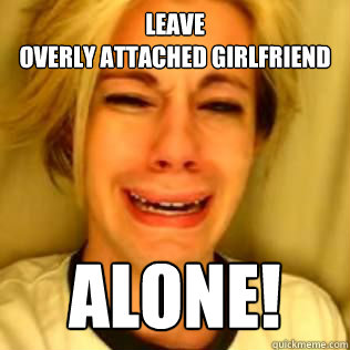Leave  overly attached girlfriend Alone!