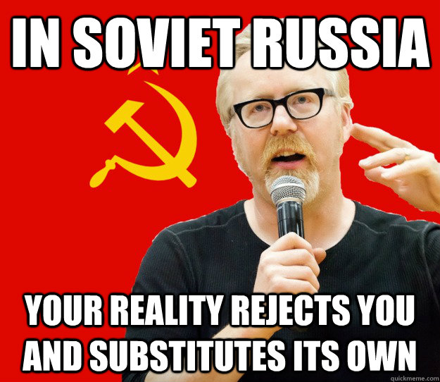 In Soviet Russia Your reality rejects you and substitutes its own - In Soviet Russia Your reality rejects you and substitutes its own  Soviet Reality