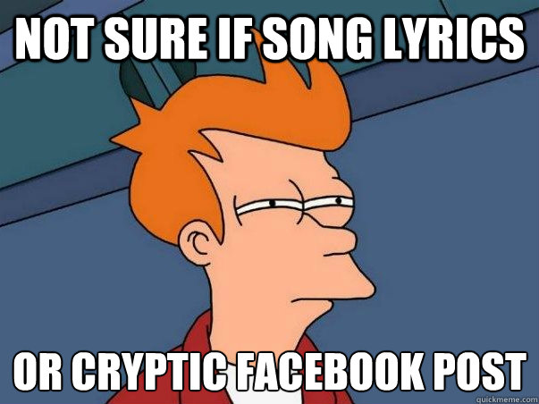 Not sure if song lyrics or cryptic facebook post - Not sure if song lyrics or cryptic facebook post  Not sure Fry