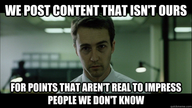 We post content that isn't ours For points that aren't real to impress people we don't know - We post content that isn't ours For points that aren't real to impress people we don't know  Edward Norton