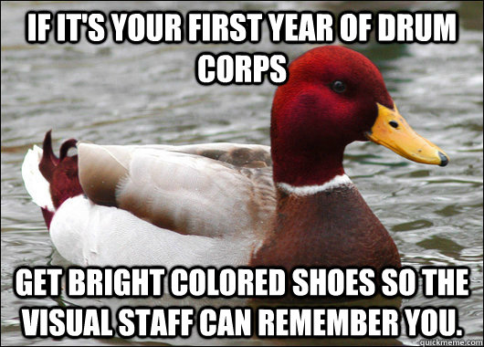 If it's your first year of drum corps get bright colored shoes so the visual staff can remember you. - If it's your first year of drum corps get bright colored shoes so the visual staff can remember you.  Malicious Advice Mallard