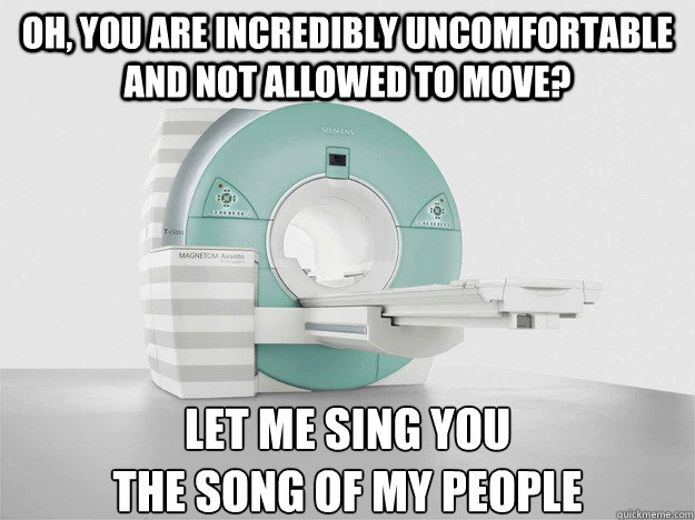 oh, you are incredibly uncomfortable and not allowed to move? let me sing you  the song of my people  MRI Song of my people