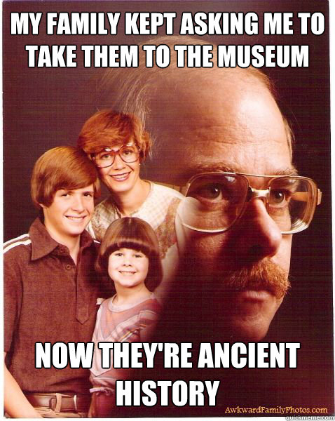 my family kept asking me to take them to the museum now they're ancient history - my family kept asking me to take them to the museum now they're ancient history  Vengeance Dad