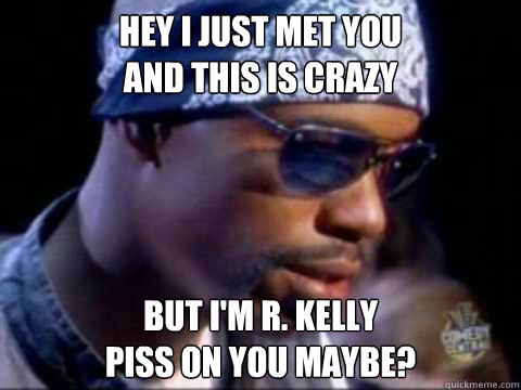 Hey I Just met you and this is crazy But I'm R. Kelly Piss on you maybe?