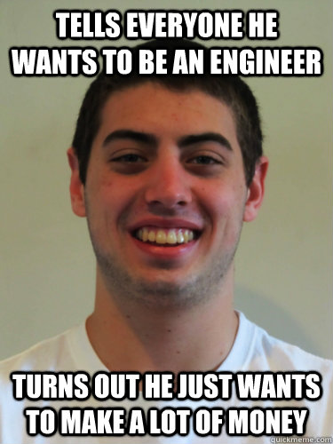 Tells everyone he wants to be an engineer Turns out he just wants to make a lot of money