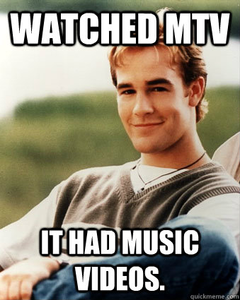 Watched MTV It had music videos. - Watched MTV It had music videos.  Late 90s kid advantages