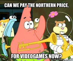 Can we pay the Northern Price, For Videogames now?