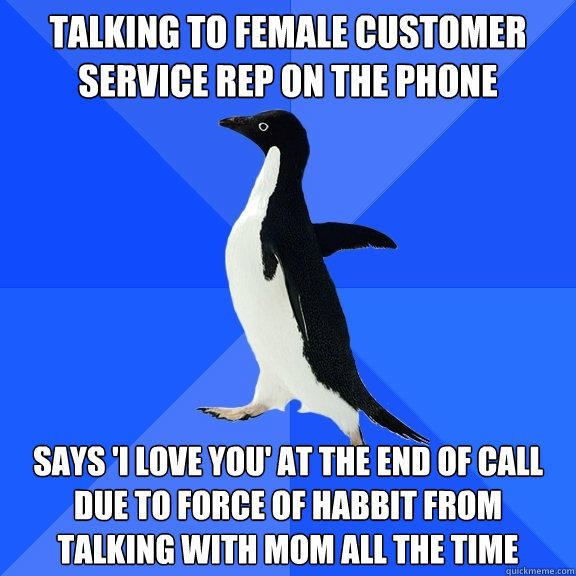 talking to female customer service rep on the phone  says 'i love you' at the end of call due to force of habbit from talking with mom all the time - talking to female customer service rep on the phone  says 'i love you' at the end of call due to force of habbit from talking with mom all the time  Socially Awkward Penguin