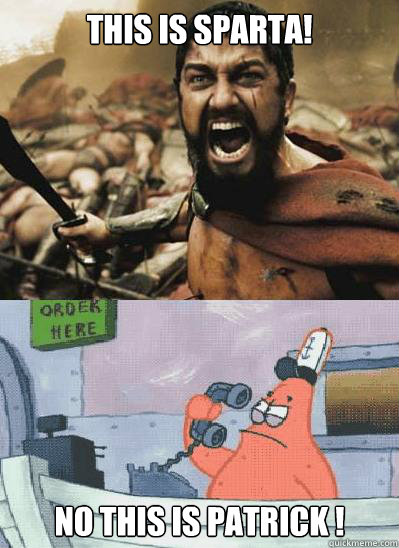 2aa1ba76fe24ea3b436f71a808c0e1790af5c1f83e82e2f6cd4c851ee8f18709 this is sparta! no this is patrick ! misc quickmeme