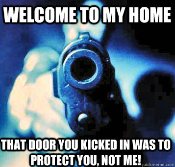 welcome to my home that door you kicked in was to protect you, not me!  - welcome to my home that door you kicked in was to protect you, not me!   welcome to my home