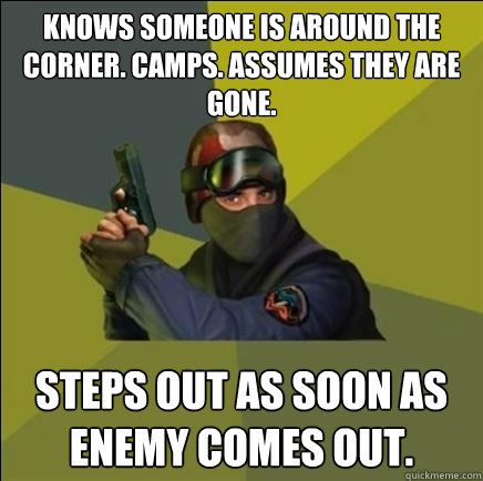 Knows someone is around the corner. Camps. Assumes they are gone.  Steps out as soon as enemy comes out.