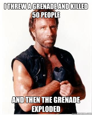 I threw a grenade and killed 50 people and then the grenade exploded