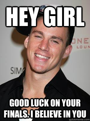 Hey Girl Good luck on your finals. I believe in you  Scumbag Channing Tatum