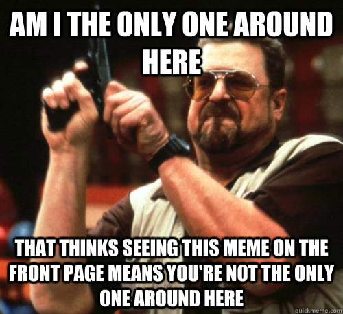 Am i the only one around here that thinks seeing this meme on the front page means you're not the only one around here - Am i the only one around here that thinks seeing this meme on the front page means you're not the only one around here  Am I The Only One Around Here