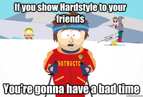 If you show Hardstyle to your friends You're gonna have a bad time - If you show Hardstyle to your friends You're gonna have a bad time  Super Cool Ski Instructor