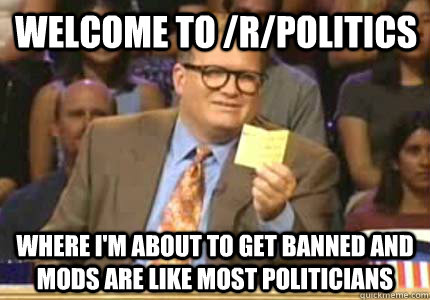 Welcome to /r/politics Where I'm about to get banned and mods are like most politicians - Welcome to /r/politics Where I'm about to get banned and mods are like most politicians  Misc