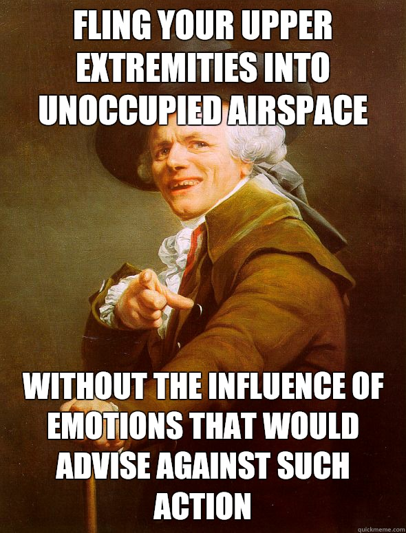 Fling your upper extremities into unoccupied airspace Without the influence of emotions that would advise against such action - Fling your upper extremities into unoccupied airspace Without the influence of emotions that would advise against such action  Joseph Ducreux