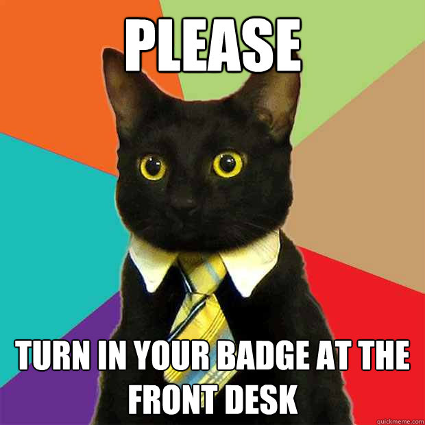 PLEASE TURN IN YOUR BADGE AT THE FRONT DESK - PLEASE TURN IN YOUR BADGE AT THE FRONT DESK  Business Cat