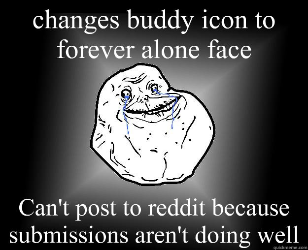 changes buddy icon to forever alone face Can't post to reddit because submissions aren't doing well