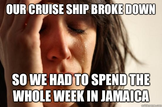 Our cruise ship broke down So we had to spend the whole week in Jamaica - Our cruise ship broke down So we had to spend the whole week in Jamaica  First World Problems