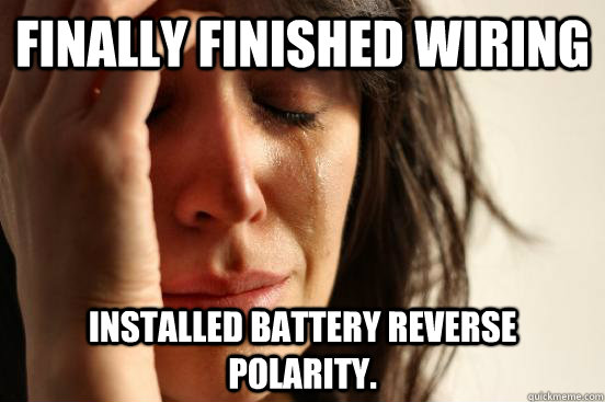finally finished wiring  installed battery reverse polarity. - finally finished wiring  installed battery reverse polarity.  First World Problems