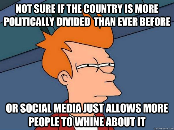 Not sure if the country is more politically divided  than ever before Or Social media just allows more people to whine about it - Not sure if the country is more politically divided  than ever before Or Social media just allows more people to whine about it  Futurama Fry