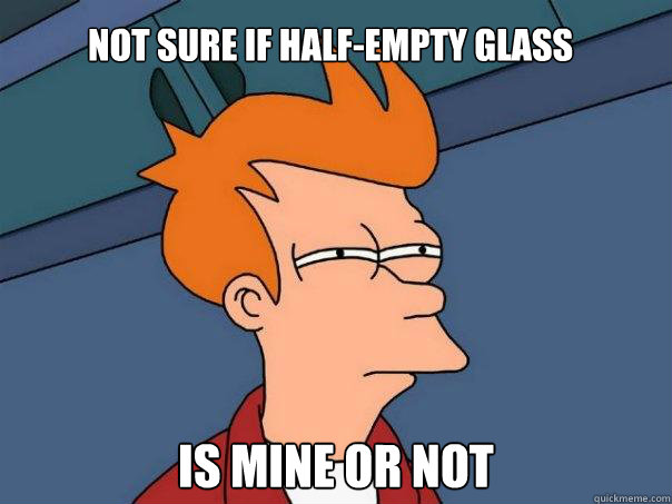 Not sure if half-empty glass is mine OR NOT - Not sure if half-empty glass is mine OR NOT  Futurama Fry