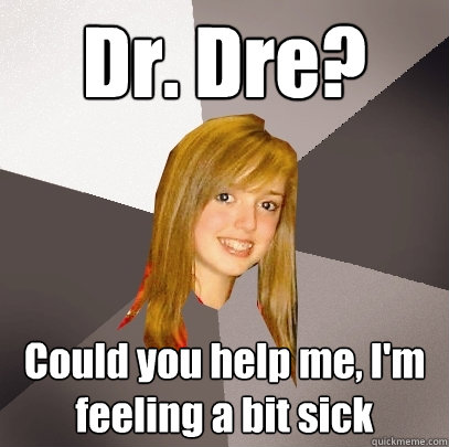 Dr. Dre? Could you help me, I'm feeling a bit sick ...