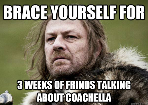 Brace yourself for  3 weeks of frinds talking about coachella  - Brace yourself for  3 weeks of frinds talking about coachella   Winters Coming