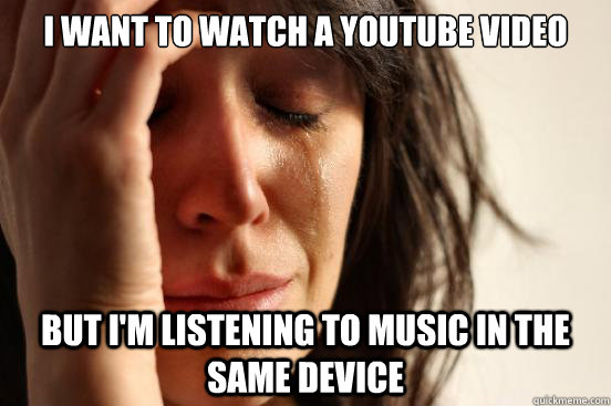 I want to watch a youtube video  But i'm listening to music in the same device - I want to watch a youtube video  But i'm listening to music in the same device  First World Problems