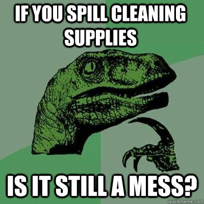 If you spill cleaning supplies is it still a mess?  - If you spill cleaning supplies is it still a mess?   Misc
