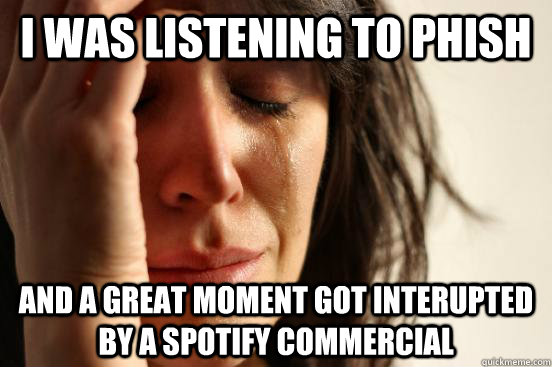 I was listening to phish  and a great moment got interupted by a spotify commercial - I was listening to phish  and a great moment got interupted by a spotify commercial  First World Problems