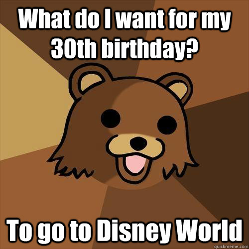 What do I want for my 30th birthday? To go to Disney World - What do I want for my 30th birthday? To go to Disney World  Pedobear
