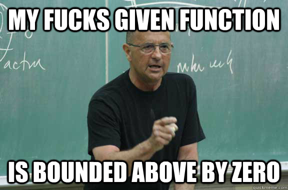 My fucks given function Is bounded above by zero - My fucks given function Is bounded above by zero  no fucks professor