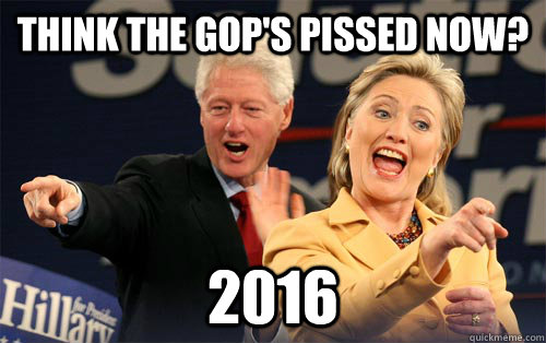 Think the gop's pissed now? 2016  - Think the gop's pissed now? 2016   Hillary Clinton
