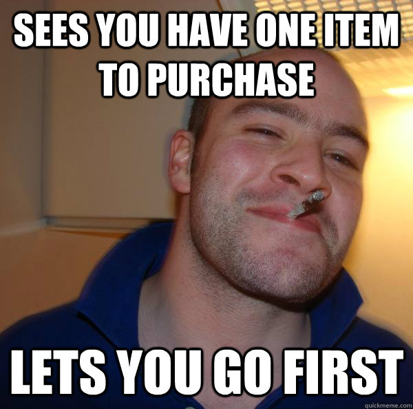 sees you have one item to purchase lets you go first - sees you have one item to purchase lets you go first  Misc
